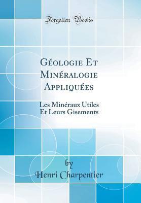 Geologie Et Mineralogie Appliquees: Les Mineraux Utiles Et Leurs Gisements (Classic Reprint)