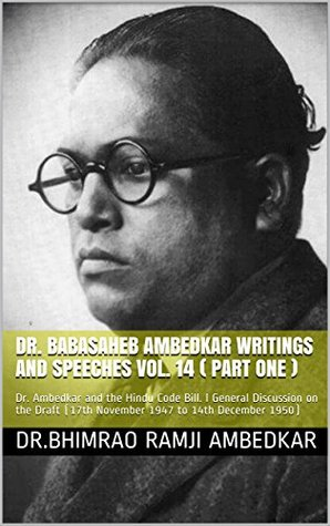 DR. BABASAHEB AMBEDKAR WRITINGS AND SPEECHES Vol. 14 ( PART ONE ): Dr. Ambedkar and the Hindu Code Bill. l General Discussion on the Draft (17th November 1947 to 14th December 1950)