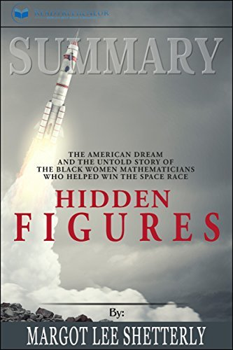 Summary: Hidden Figures: The American Dream and the Untold Story of the Black Women Mathematicians Who Helped Win the Space Race