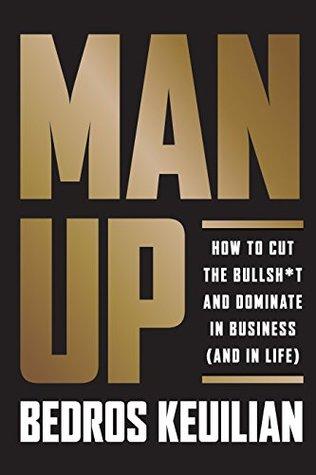 Man Up: How to Cut the Bullshit and Kick Ass in Business