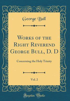 Works of the Right Reverend George Bull, D. D, Vol. 2: Concerning the Holy Trinity (Classic Reprint)