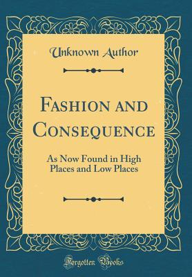 Fashion and Consequence: As Now Found in High Places and Low Places