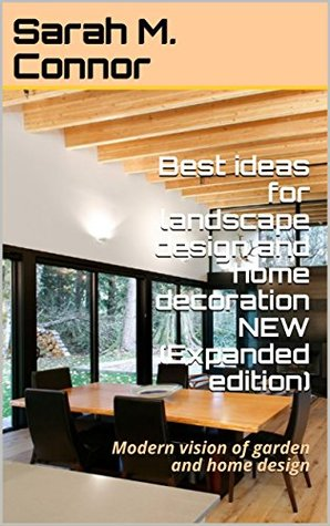 Best ideas for landscape design and home decoration NEW (Expanded edition): Modern vision of garden and home design