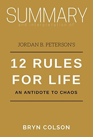 Summary and Interpretation of Jordan B. Peterson's 12 Rules for Life: An Antidote to Chaos (Bryn Colson Summaries Book 3)