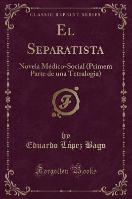el-separatista-novela-medico-social-primera-parte-de-una-tetralogia-classic-reprint