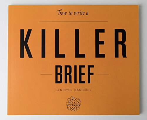 How to Write a Killer Brief by Lynette Xanders: A creative book to help get you to a better output, with less time and energy expended, while having more fun in the process.