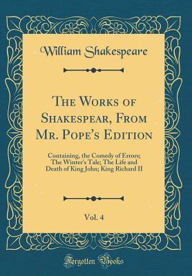 The Comedy of Errors; The Winter's Tale; The Life and Death of King John; King Richard II (The Works of Shakespear, from Mr. Pope's Edition, Vol. 4)