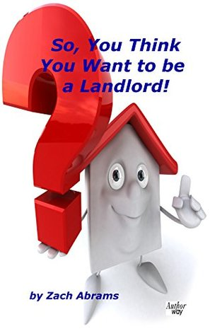 So, You Think You Want to be a Landlord!
