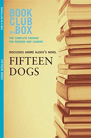 Bookclub-in-a-Box Discusses Fifteen Dogs, by André Alexis: The Complete Guide for Readers and Leaders