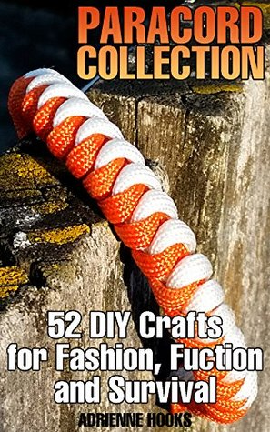 Paracord Collection: 52 DIY Crafts for Fashion, Fuction and Survival: (Paracord Projects, Paracord Knots)