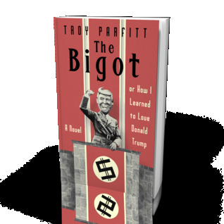 The Bigot: Or How I Learned to Love Donald Trump