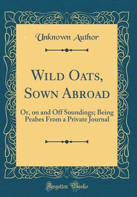 Wild Oats, Sown Abroad: Or, on and Off Soundings; Being Peabes from a Private Journal