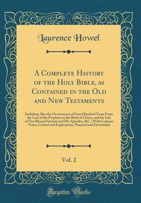 A Complete History of the Holy Bible, as Contained in the Old and New Testaments, Vol. 2: Including Also the Occurrences of Four Hundred Years from the Last of the Prophets to the Birth of Christ, and the Life of Our Blessed Saviour and His Apostles, &c.;