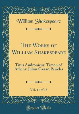 Titus Andronicus; Timon of Athens; Julius Caesar; Pericles (The Works of William Shakespeare, Vol. 11 of 13)