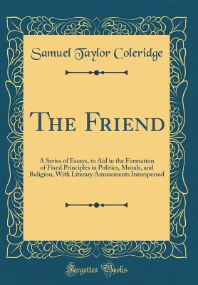 The Friend: A Series of Essays, to Aid in the Formation of Fixed Principles in Politics, Morals, and Religion, with Literary Amusements Interspersed