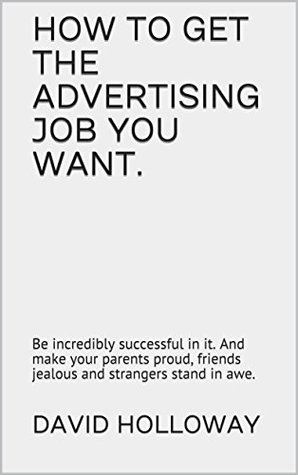 HOW TO GET THE ADVERTISING JOB YOU WANT. : Be incredibly successful in it. And make your parents proud, friends jealous and strangers stand in awe.