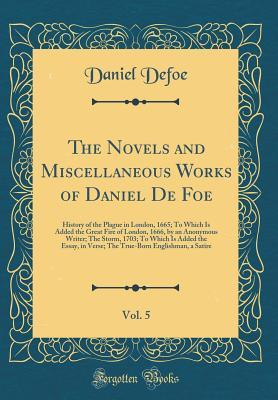 The Novels and Miscellaneous Works of Daniel de Foe, Vol. 5: History of the Plague in London, 1665; To Which Is Added the Great Fire of London, 1666, by an Anonymous Writer; The Storm, 1703; To Which Is Added the Essay, in Verse; The True-Born Englishman,