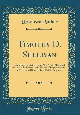 Timothy D. Sullivan: Late a Representative from New York; Memorial Addresses Delivered in the House of Representatives of the United States; Sixty-Third Congress