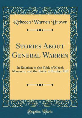 Stories About General Warren: In Relation to the Fifth of March Massacre, and the Battle of Bunker Hill