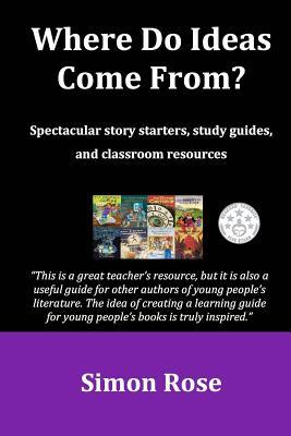 Where Do Ideas Come From?: Spectacular Story Starters, Study Guides and Classroom Resources
