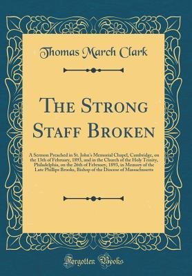 The Strong Staff Broken: A Sermon Preached in St. John's Memorial Chapel, Cambridge, on the 13th of February, 1893, and in the Church of the Holy Trinity, Philadelphia, on the 26th of February, 1893, in Memory of the Late Phillips Brooks, Bishop of the Di