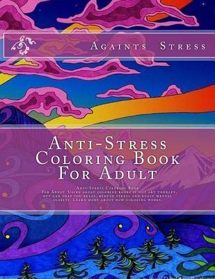 Anti-Stress Coloring Book for Adult: Anti-Stress Coloring Book for Adult Using Adult Coloring Books Is Not Art Therapy, But Can Help You Relax, Reduce Stress and Boost Mental Clarity. Learn More about How Coloring Works.