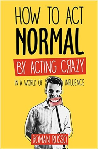 How To Act Normal: By Acting Crazy, In A World Of Influence