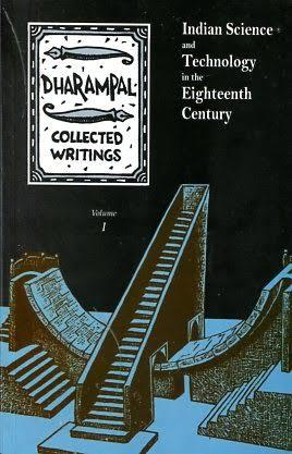 DHARAMPAL • COLLECTED WRITINGS Volume I (INDIAN SCIENCE AND TECHNOLOGY IN THE EIGHTEENTH CENTURY)