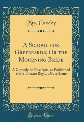 A School for Greybeards; Or the Mourning Bride: A Comedy, in Five Acts, as Performed at the Theatre Royal, Drury-Lane