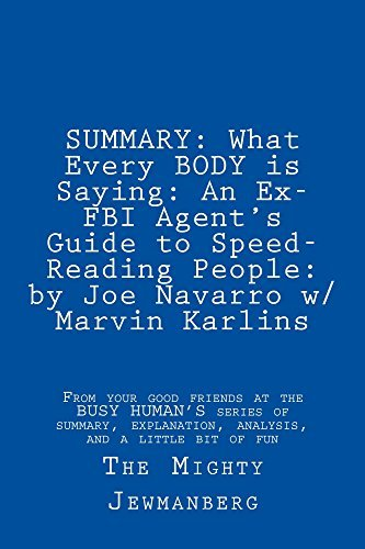 SUMMARY: What Every BODY is Saying: An Ex-FBI Agent's Guide to Speed-Reading People: by Joe Navarro w/ Marvin Karlins (Busy Human's Summary Book 3)