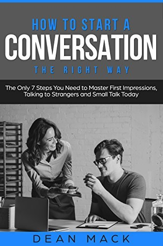 How to Start a Conversation: The Right Way - The Only 7 Steps You Need to Master First Impressions, Talking to Strangers and Small Talk Today (Social Skills Best Seller Book 2)