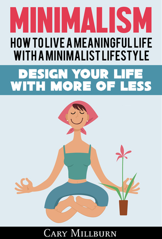 Minimalism: How To Live A Meaningful Life With A Minimalist Lifestyle; Design Your Life With More Of Less