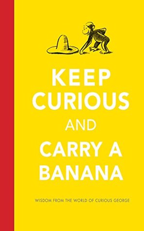 Keep Curious and Carry a Banana: Words of Wisdom from the World of Curious George