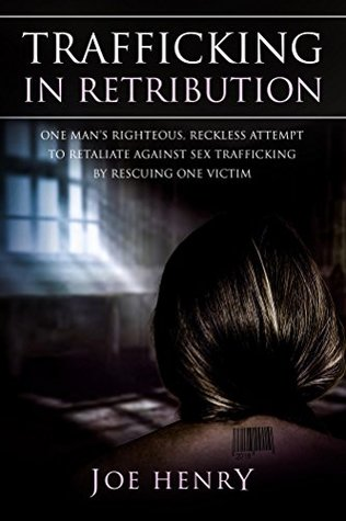 Trafficking in Retribution: One man's righteous, reckless attempt to retaliate against sex trafficking by rescuing one victim.