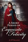 A Short Period of Exquisite Felicity by Amy D'Orazio