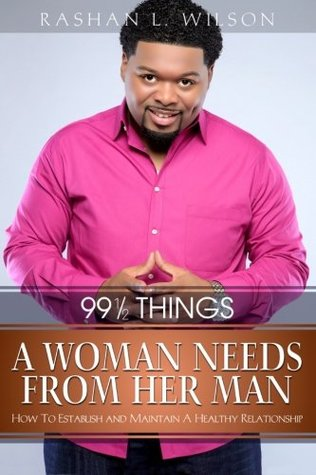 99 & 1/2 Things A Woman Needs From Her Man: How To Establish and Maintain A Healthy Relationship