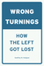 Wrong Turnings: How the Lef...