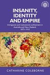 Insanity, Identity and Empire: Immigrants and institutional confinement in Australia and New Zealand, 1873-1910 (Studies in Imperialism MUP)