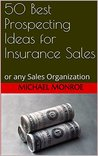 50 Best Prospecting Ideas for Insurance Sales: or any Sales Organization