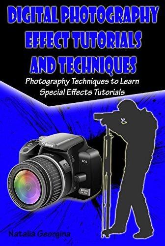 Digital Photography Effect Tutorials and Techniques: Photography Techniques to Learn Special Effects Tutorials