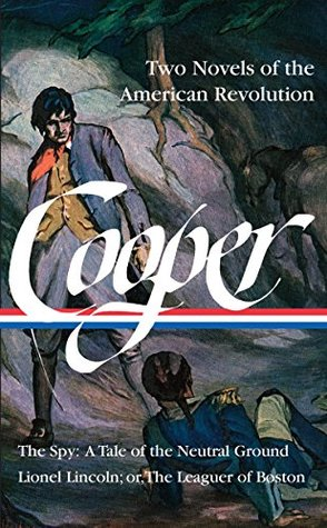 James Fenimore Cooper: Two Novels of the American Revolution: The Spy / Lionel Lincoln: or, The Leaguer of Boston