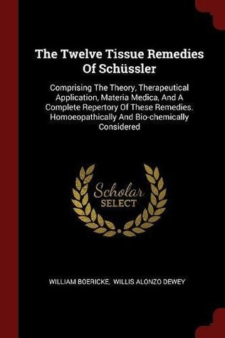 The Twelve Tissue Remedies of Schussler: Comprising the Theory, Therapeutical Application, Materia Medica, and a Complete Repertory of These Remedies. Homoeopathically and Bio-Chemically Considered
