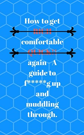 How to get RICH comfortable QUICK!! again - A guide to f*****g up and muddling through. (Making ends meet Book 1)