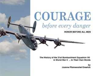 Courage Before Every Danger, Honor Before All Men: The History of the 31st Bombardment Squadron (H) in World War II...in Their Own Words