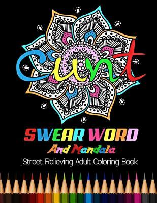 Cunt: Swear Word and Mandala Street Relieving Adult Coloring Book: 25 Unique Swear Word Coloring Designs and Stress Relieving for Adult Relaxation, Meditation, and Happines
