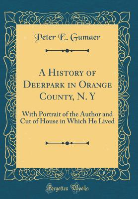 A History of Deerpark in Orange County, N. Y: With Portrait of the Author and Cut of House in Which He Lived