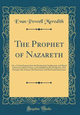 The Prophet of Nazareth: Or, a Critical Inquiry Into the Prophetical, Intellectual, and Moral Character of Jesus Christ, as Exemplified in His Predictions, His Precepts, His Actions, His Discourses and His Social Intercourse