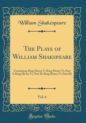 King Henry V; King Henry VI, Part I; King Henry VI, Part II; King Henry VI, Part III (The Plays of William Shakspeare, Vol. 6)