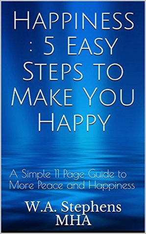 Happiness : 5 Easy Steps to Make You Happy: A Simple 11 Page Guide to More Peace and Happiness