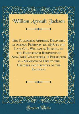 The Following Address, Delivered at Albany, February 22, 1858, by the Late Col. William A. Jackson, of the Eighteenth Regiment of New-York Volunteers, Is Presented as a Memento of Him to the Officers and Privates of the Regiment